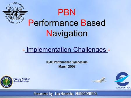 Copyright 2006 EUROCONTROL1 PBN Performance Based Navigation - Implementation Challenges - Presented by: Lex Hendriks, EUROCONTROL ICAO Performance Symposium.