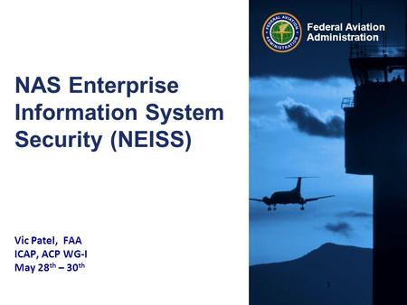 Federal Aviation Administration NAS Enterprise Information System Security (NEISS) Vic Patel, FAA ICAP, ACP WG-I May 28 th – 30 th 1.