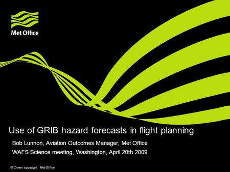 © Crown copyright Met Office Use of GRIB hazard forecasts in flight planning Bob Lunnon, Aviation Outcomes Manager, Met Office WAFS Science meeting, Washington,