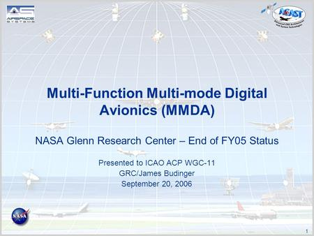 1 Multi-Function Multi-mode Digital Avionics (MMDA) NASA Glenn Research Center – End of FY05 Status Presented to ICAO ACP WGC-11 GRC/James Budinger September.