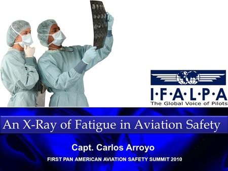 An X-Ray of Fatigue in Aviation Safety FIRST PAN AMERICAN AVIATION SAFETY SUMMIT 2010 Capt. Carlos Arroyo.