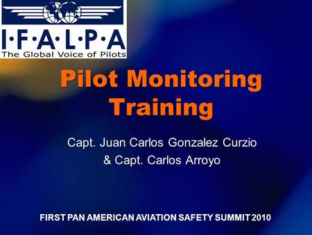 Pilot Monitoring Training Capt. Juan Carlos Gonzalez Curzio & Capt. Carlos Arroyo FIRST PAN AMERICAN AVIATION SAFETY SUMMIT 2010.