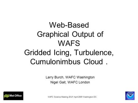 Web-Based Graphical Output of WAFS Gridded Icing, Turbulence, Cumulonimbus Cloud. Larry Burch, WAFC Washington Nigel Gait, WAFC London WAFC Science Meeting.