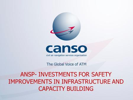 The global voice of ATM The Global Voice of ATM ANSP- INVESTMENTS FOR SAFETY IMPROVEMENTS IN INFRASTRUCTURE AND CAPACITY BUILDING.