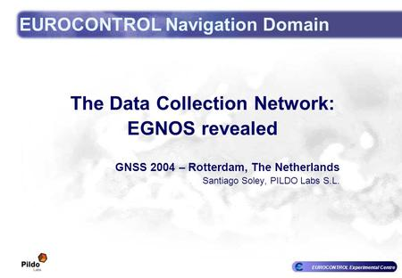 EUROCONTROL Experimental Centre EUROCONTROL Navigation Domain The Data Collection Network: EGNOS revealed GNSS 2004 – Rotterdam, The Netherlands Santiago.