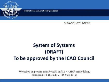 International Civil Aviation Organization System of Systems (DRAFT) To be approved by the ICAO Council SIP/ASBU/2012 -WP/8 Workshop on preparations for.