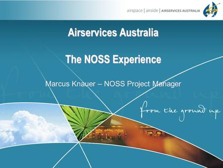 Airservices Australia The NOSS Experience Airservices Australia The NOSS Experience Marcus Knauer – NOSS Project Manager.