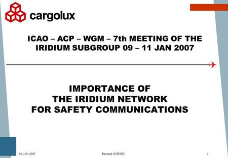 Bernard KORSEC109 JAN 2007 IMPORTANCE OF THE IRIDIUM NETWORK FOR SAFETY COMMUNICATIONS ICAO – ACP – WGM – 7th MEETING OF THE IRIDIUM SUBGROUP 09 – 11 JAN.