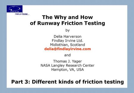 The Why and How of Runway Friction Testing by Delia Harverson Findlay Irvine Ltd. Midlothian, and Thomas J. Yager NASA.