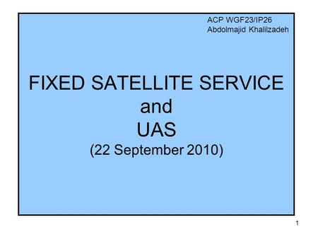 1 FIXED SATELLITE SERVICE and UAS (22 September 2010) ACP WGF23/IP26 Abdolmajid Khalilzadeh.