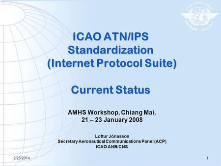 2/25/20141 ICAO ATN/IPS Standardization (Internet Protocol Suite) Current Status AMHS Workshop, Chiang Mai, 21 – 23 January 2008 Loftur Jónasson Secretary.