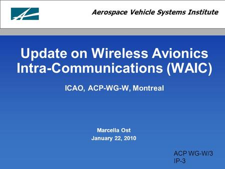 Update on Wireless Avionics Intra-Communications (WAIC) ICAO, ACP-WG-W, Montreal Marcella Ost January 22, 2010 ACP WG-W/3 IP-3.