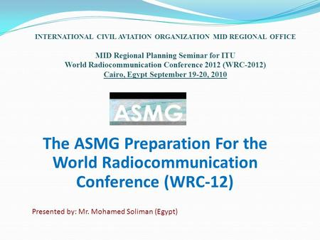 The ASMG Preparation For the World Radiocommunication Conference (WRC-12) INTERNATIONAL CIVIL AVIATION ORGANIZATION MID REGIONAL OFFICE MID Regional Planning.