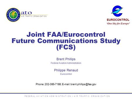 Joint FAA/Eurocontrol Future Communications Study (FCS) Phone: 202-385-7188;   Brent Phillips Federal Aviation Administration.
