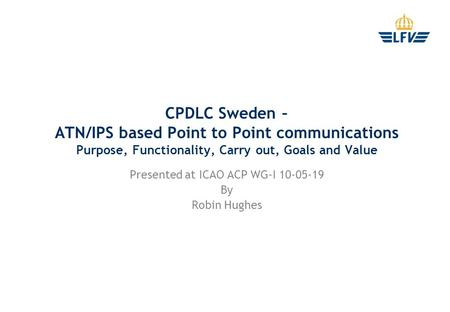 CPDLC Sweden – ATN/IPS based Point to Point communications Purpose, Functionality, Carry out, Goals and Value Presented at ICAO ACP WG-I 10-05-19 By Robin.