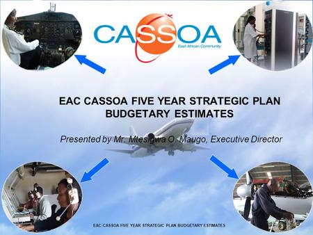 EAC CASSOA FIVE YEAR STRATEGIC PLAN BUDGETARY ESTIMATES Presented by Mr. Mtesigwa O. Maugo, Executive Director EAC CASSOA FIVE YEAR STRATEGIC PLAN BUDGETARY.