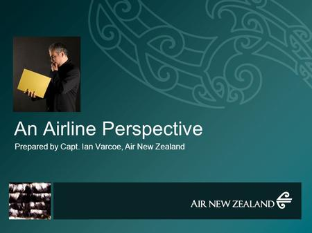 An Airline Perspective Prepared by Capt. Ian Varcoe, Air New Zealand.