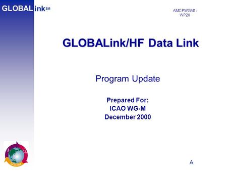 A 1 GLOBALink/HF Data Link ink SM GLOBAL Program Update Prepared For: ICAO WG-M December 2000 AMCPWGM1- WP20.