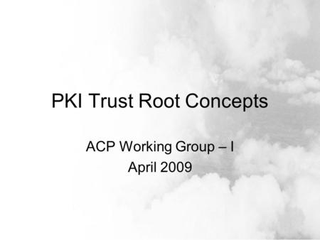 PKI Trust Root Concepts ACP Working Group – I April 2009.