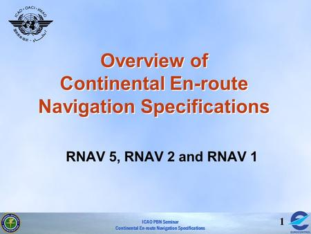 ICAO PBN Seminar Continental En-route Navigation Specifications 1 Overview of Continental En-route Navigation Specifications RNAV 5, RNAV 2 and RNAV 1.