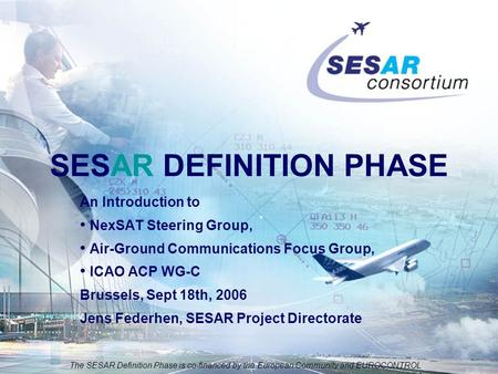 The SESAR Definition Phase is co-financed by the European Community and EUROCONTROL An Introduction to NexSAT Steering Group, Air-Ground Communications.