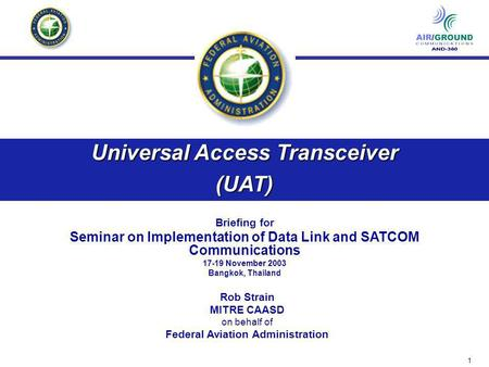1 Universal Access Transceiver (UAT) Briefing for Seminar on Implementation of Data Link and SATCOM Communications 17-19 November 2003 Bangkok, Thailand.