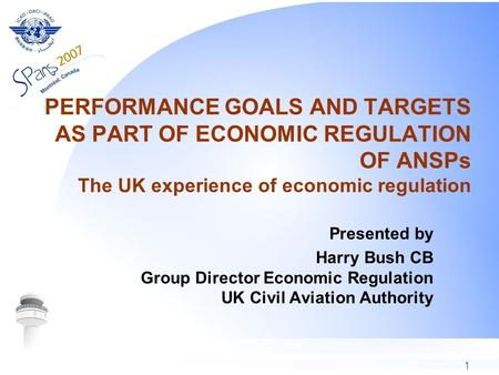 1 PERFORMANCE GOALS AND TARGETS AS PART OF ECONOMIC REGULATION OF ANSPs The UK experience of economic regulation Presented by Harry Bush CB Group Director.