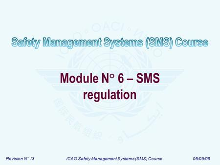 Revision N° 13ICAO Safety Management Systems (SMS) Course06/05/09 Module N° 6 – SMS regulation.