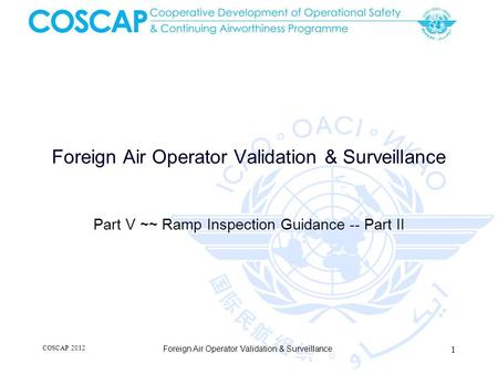 Foreign Air Operator Validation & Surveillance Part V ~~ Ramp Inspection Guidance -- Part II COSCAP 2012 1 Foreign Air Operator Validation & Surveillance.