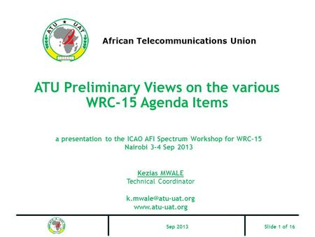 ATU Preliminary Views on the various WRC-15 Agenda Items African Telecommunications Union Kezias MWALE Technical Coordinator
