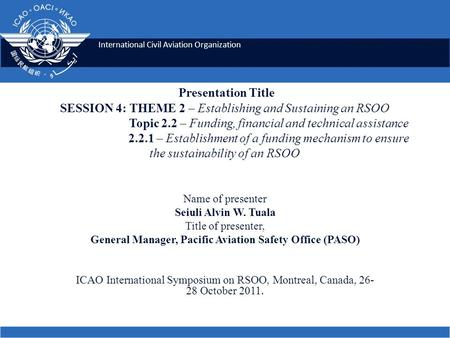 International Civil Aviation Organization Presentation Title SESSION 4: THEME 2 – Establishing and Sustaining an RSOO Topic 2.2 – Funding, financial and.