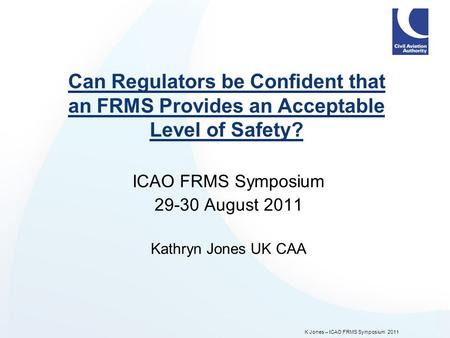 K Jones – ICAO FRMS Symposium 2011 Can Regulators be Confident that an FRMS Provides an Acceptable Level of Safety? ICAO FRMS Symposium 29-30 August 2011.