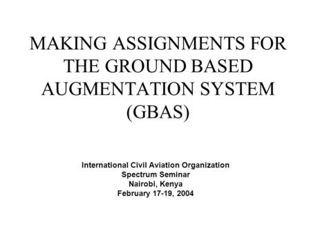 MAKING ASSIGNMENTS FOR THE GROUND BASED AUGMENTATION SYSTEM (GBAS) International Civil Aviation Organization Spectrum Seminar Nairobi, Kenya February 17-19,