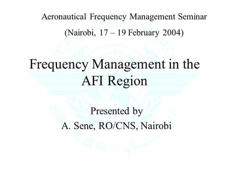 Frequency Management in the AFI Region Presented by A. Sene, RO/CNS, Nairobi Aeronautical Frequency Management Seminar (Nairobi, 17 – 19 February 2004)