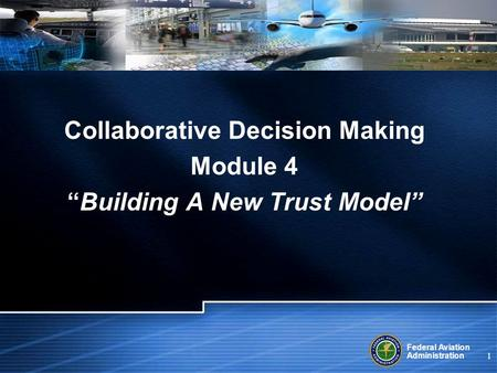 Federal Aviation Administration 1 Collaborative Decision Making Module 4 Building A New Trust Model.