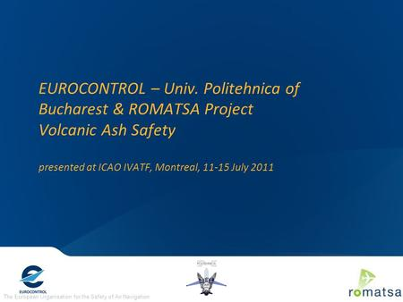 The European Organisation for the Safety of Air Navigation EUROCONTROL – Univ. Politehnica of Bucharest & ROMATSA Project Volcanic Ash Safety presented.