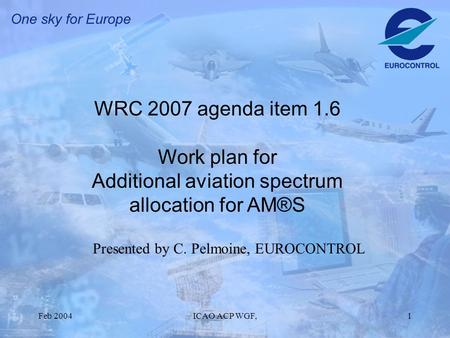Feb 2004ICAO ACP WGF,1 WRC 2007 agenda item 1.6 Work plan for Additional aviation spectrum allocation for AM®S Presented by C. Pelmoine, EUROCONTROL.