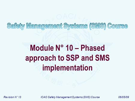 Revision N° 13ICAO Safety Management Systems (SMS) Course06/05/09 Module N° 10 – Phased approach to SSP and SMS implementation.