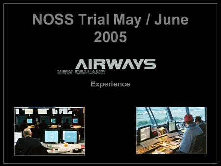 NOSS Trial May / June 2005 Experience. Format Brief History of Airways NZ Safety Culture Why we ran the trial Preparation for the Trial Conduct of the.