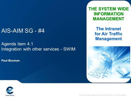 The European Organisation for the Safety of Air Navigation AIS-AIM SG - #4 Agenda item 4.1 Integration with other services - SWIM THE SYSTEM WIDE INFORMATION.