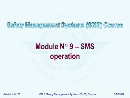 Revision N° 13ICAO Safety Management Systems (SMS) Course06/05/09 Module N° 9 – SMS operation.