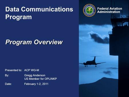 Federal Aviation Administration Data Communications Program Presented to:ACP WG-M By:Gregg Anderson US Member for OPLINKP Date:February 1-2, 2011 Program.