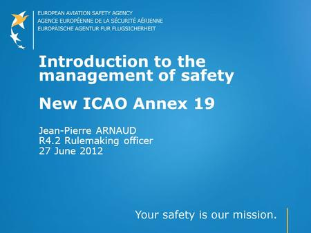Introduction to the management of safety New ICAO Annex 19 Jean-Pierre ARNAUD R4.2 Rulemaking officer 27 June 2012.