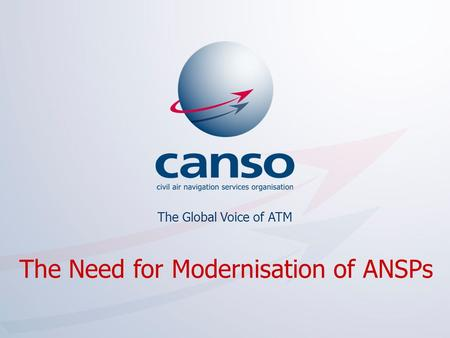 The global voice of ATM The Global Voice of ATM The Need for Modernisation of ANSPs.
