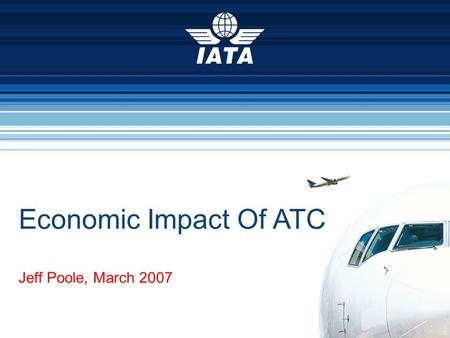 Economic Impact Of ATC Jeff Poole, March 2007. Air transport is critical to the global economy We are a US$450 billion industry We support US$2.9 trillion.