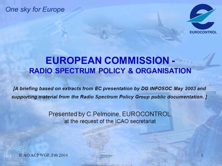 ICAO ACP WGF, Feb 20041 EUROPEAN COMMISSION - RADIO SPECTRUM POLICY & ORGANISATION [A briefing based on extracts from EC presentation by DG INFOSOC May.
