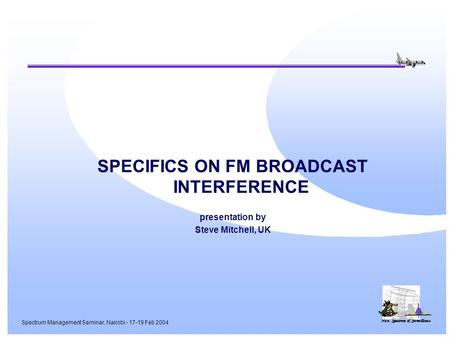Nav, Spectrum & Surveillance Spectrum Management Seminar, Nairobi - 17-19 Feb 2004 SPECIFICS ON FM BROADCAST INTERFERENCE presentation by Steve Mitchell,