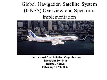 International Civil Aviation Organization Spectrum Seminar Nairobi, Kenya February 17-19, 2004 Global Navigation Satellite System (GNSS) Overview and Spectrum.