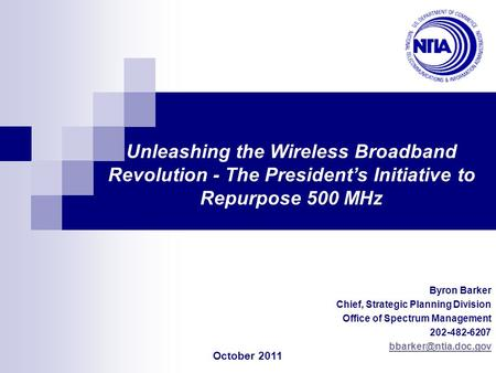 Byron Barker Chief, Strategic Planning Division Office of Spectrum Management 202-482-6207 Unleashing the Wireless Broadband Revolution.