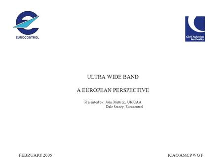 FEBRUARY 2005ICAO AMCP WG F ULTRA WIDE BAND A EUROPEAN PERSPECTIVE Presented by: John Mettrop, UK CAA Dale Stacey, Eurocontrol.
